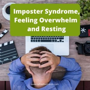 Imposter Syndrome, Feeling Overwhelmed and Resting